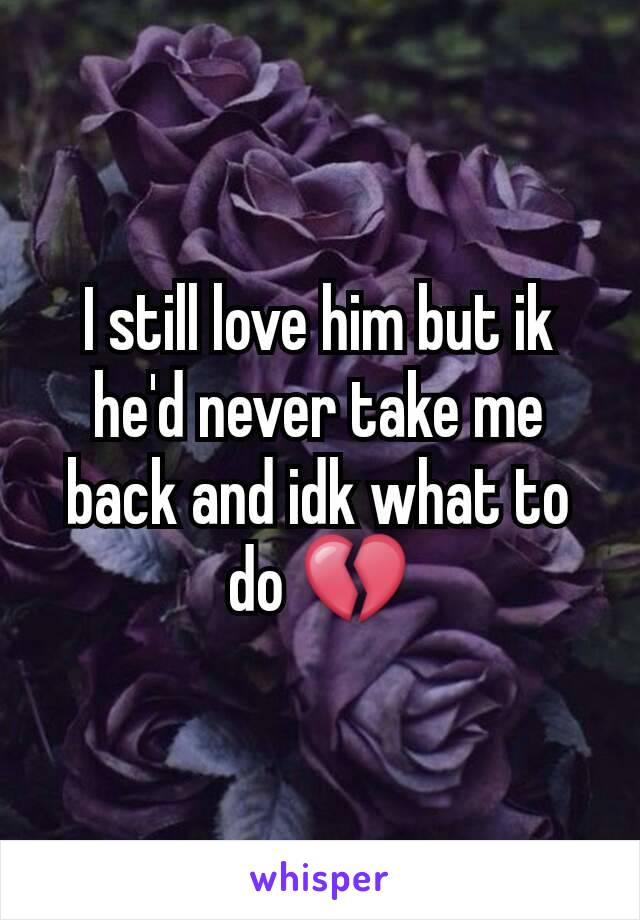 I still love him but ik he'd never take me back and idk what to do 💔