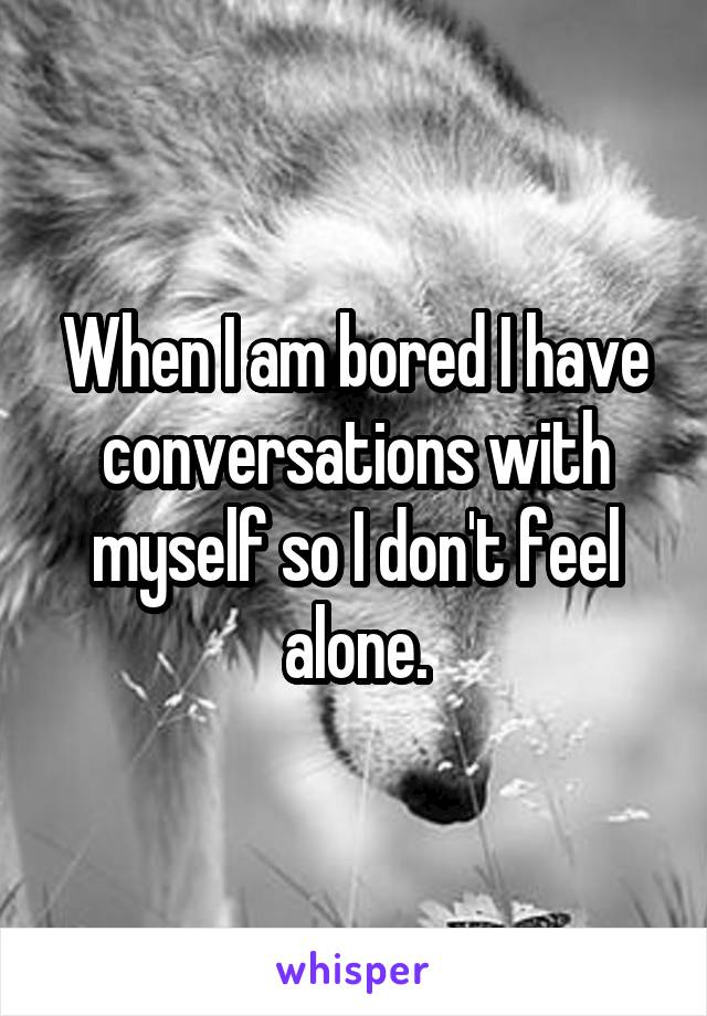 When I am bored I have conversations with myself so I don't feel alone.