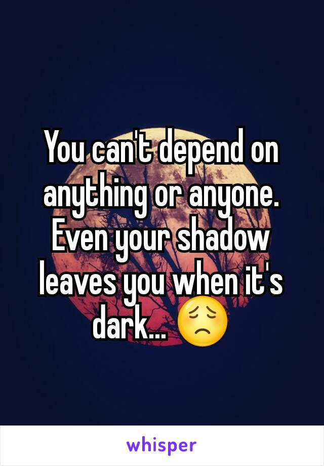 You can't depend on anything or anyone. Even your shadow leaves you when it's dark... 😟