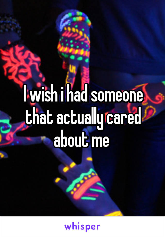 I wish i had someone that actually cared about me