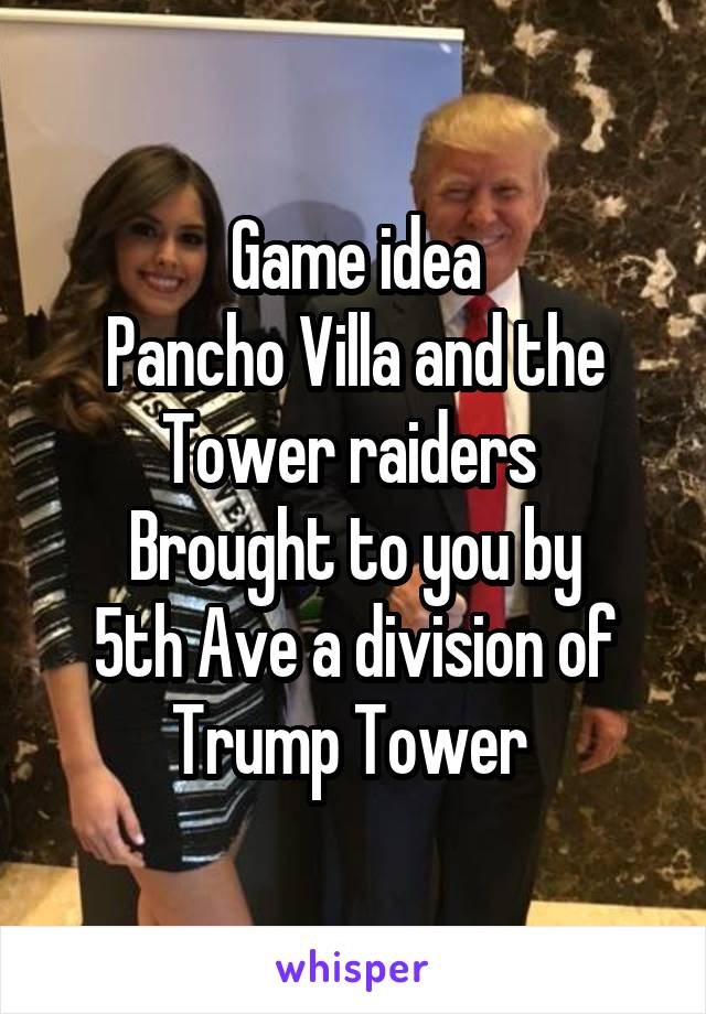 Game idea Pancho Villa and the Tower raiders  Brought to you by 5th Ave a division of Trump Tower