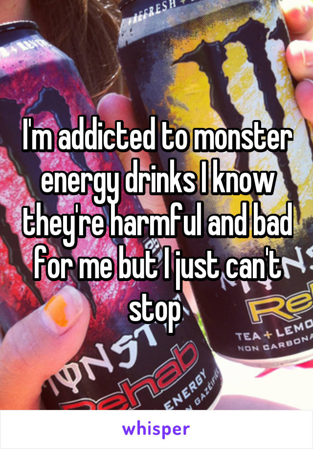 I'm addicted to monster energy drinks I know they're harmful and bad for me but I just can't stop