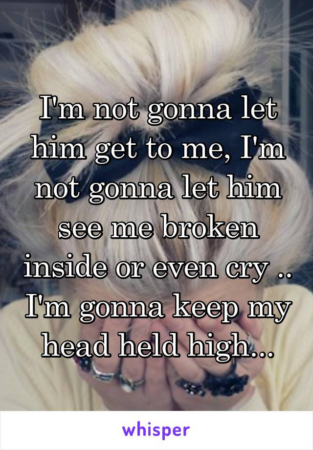 I'm not gonna let him get to me, I'm not gonna let him see me broken inside or even cry .. I'm gonna keep my head held high...