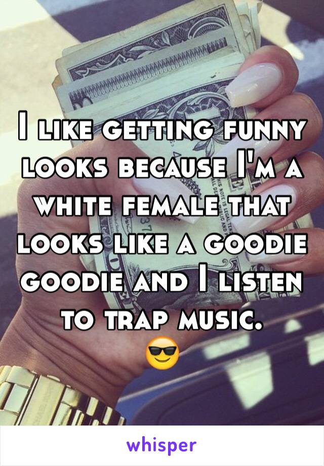 I like getting funny looks because I'm a white female that looks like a goodie goodie and I listen to trap music.  😎