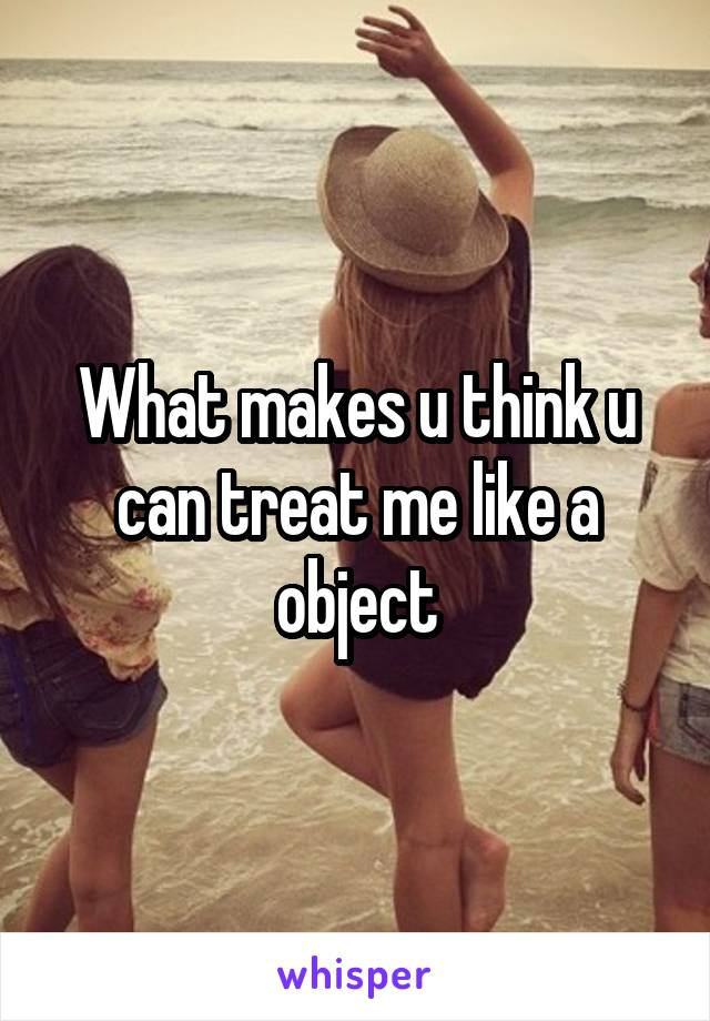 What makes u think u can treat me like a object
