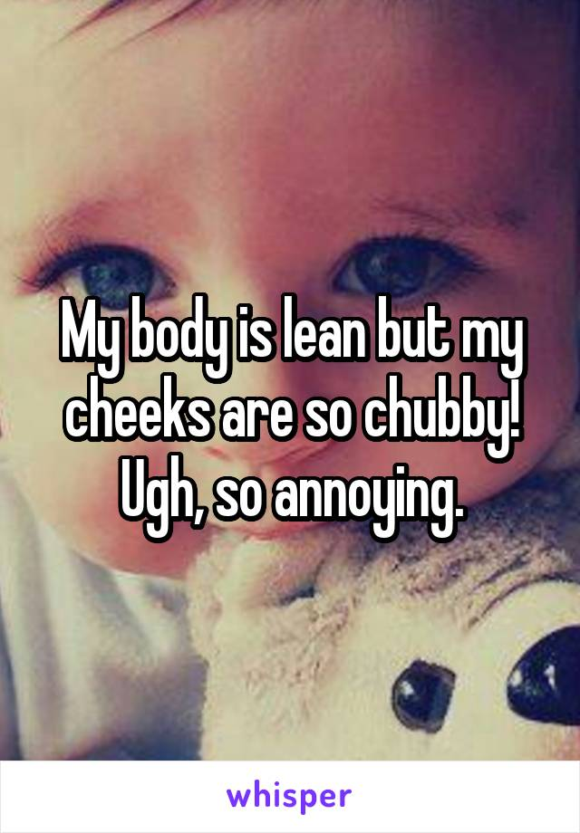My body is lean but my cheeks are so chubby! Ugh, so annoying.
