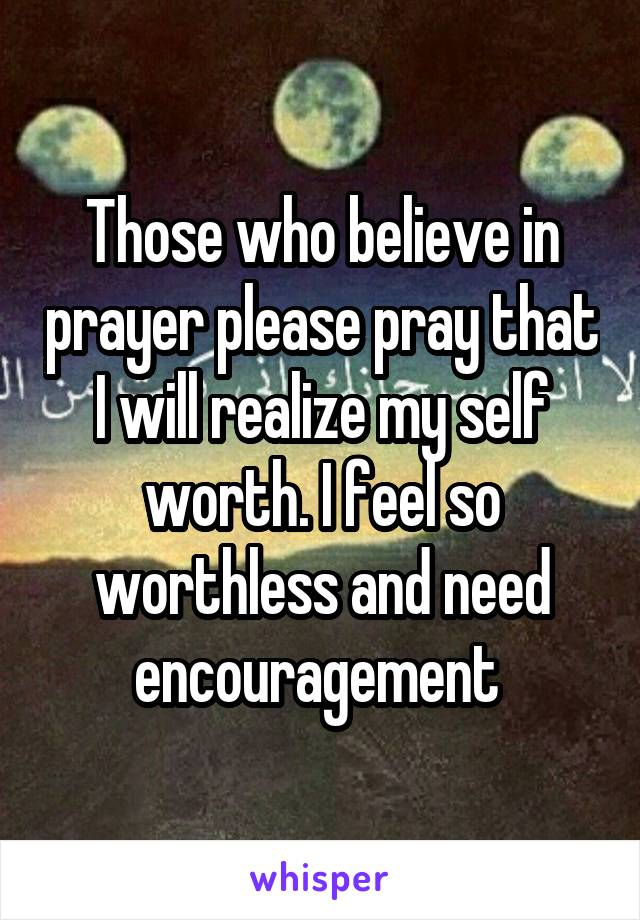Those who believe in prayer please pray that I will realize my self worth. I feel so worthless and need encouragement