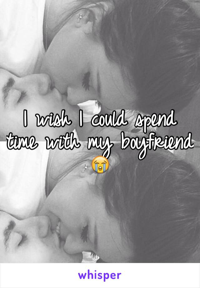 I wish I could spend time with my boyfriend 😭