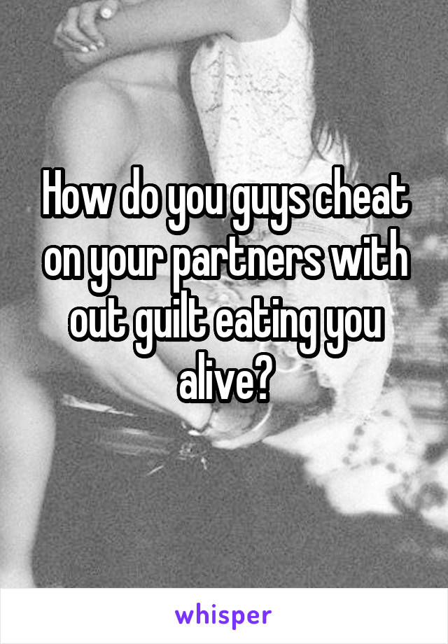 How do you guys cheat on your partners with out guilt eating you alive?