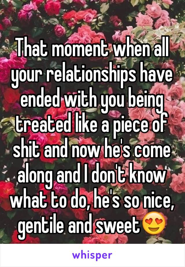 That moment when all your relationships have ended with you being treated like a piece of shit and now he's come along and I don't know what to do, he's so nice, gentile and sweet😍
