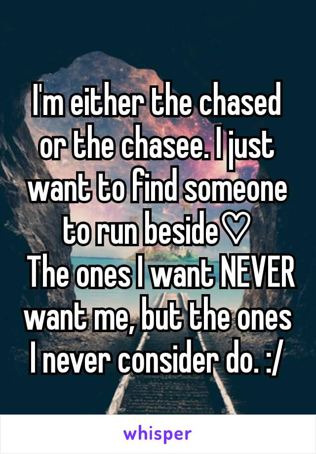I'm either the chased or the chasee. I just want to find someone to run beside♡  The ones I want NEVER want me, but the ones I never consider do. :/