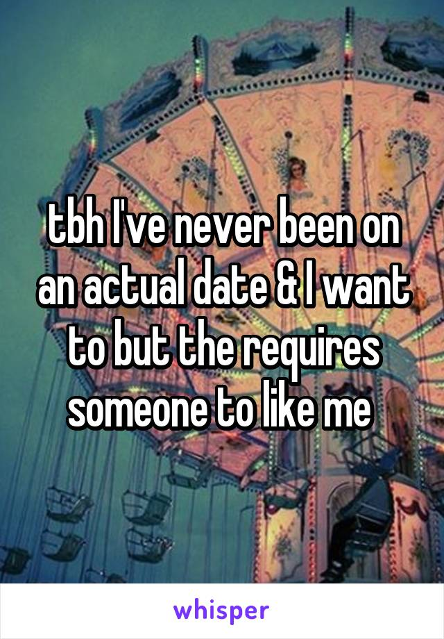 tbh I've never been on an actual date & I want to but the requires someone to like me