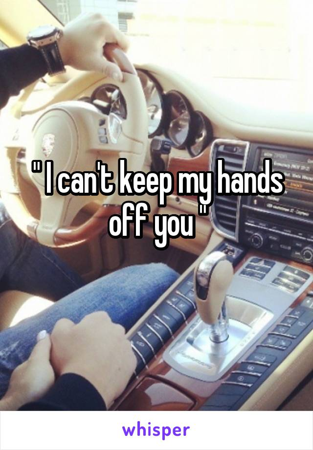 """ I can't keep my hands off you """