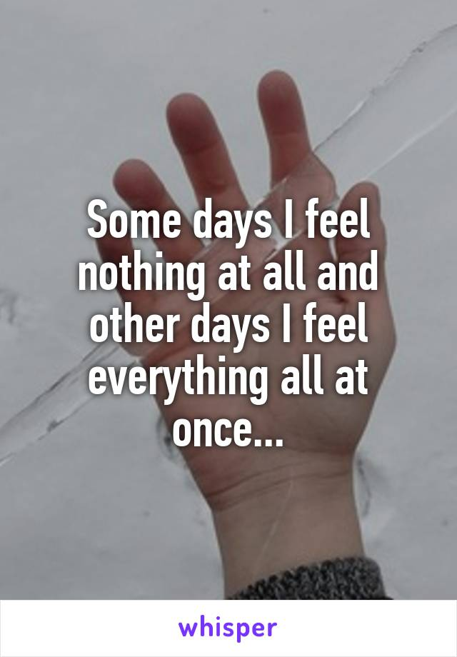 Some days I feel nothing at all and other days I feel everything all at once...