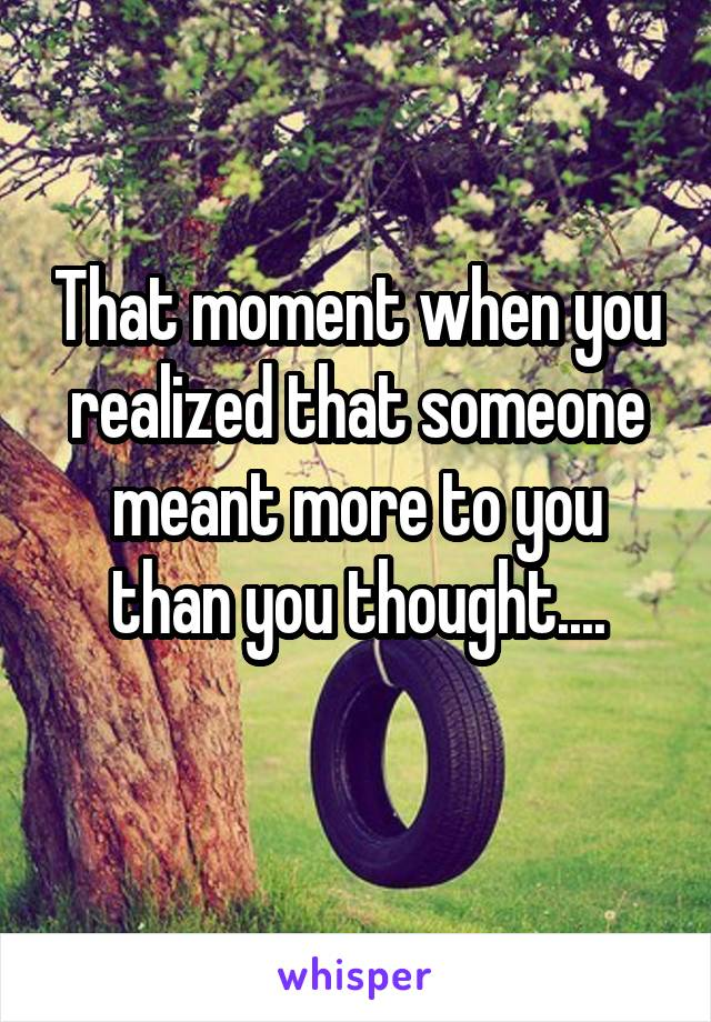That moment when you realized that someone meant more to you than you thought....