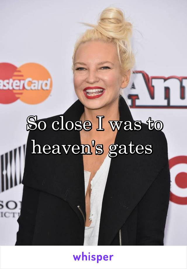 So close I was to heaven's gates