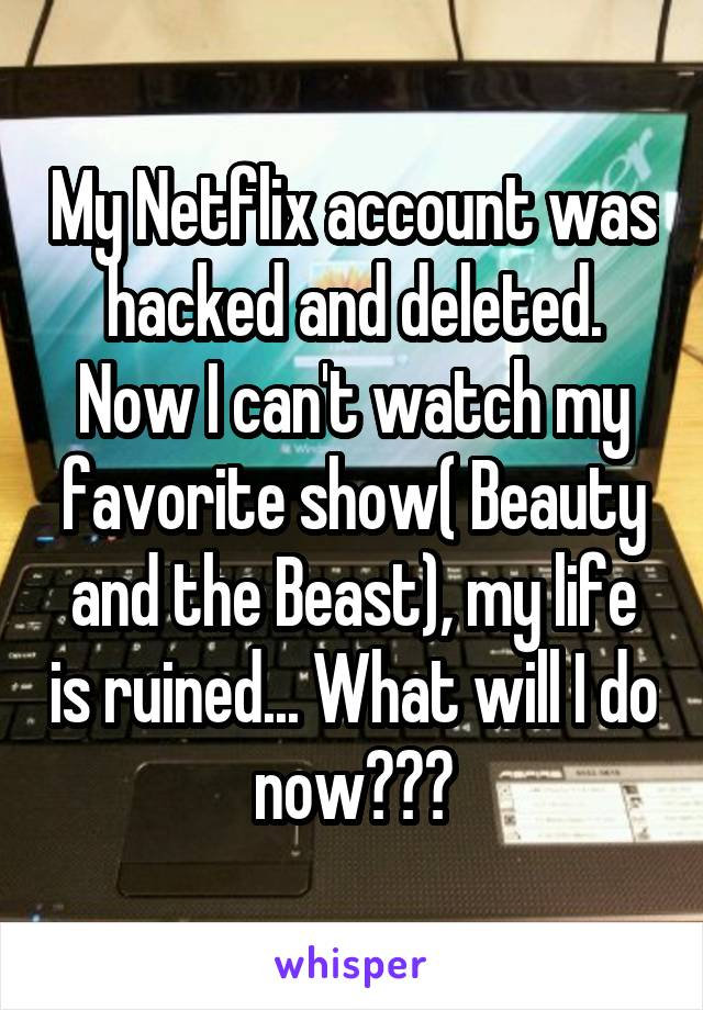 My Netflix account was hacked and deleted. Now I can't watch my favorite show( Beauty and the Beast), my life is ruined... What will I do now???