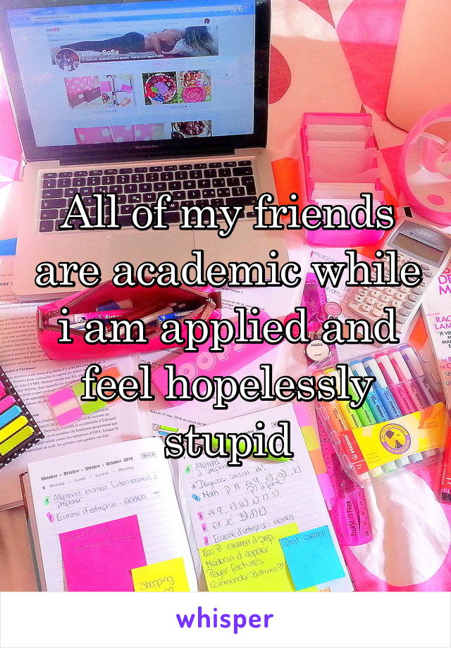 All of my friends are academic while i am applied and feel hopelessly stupid