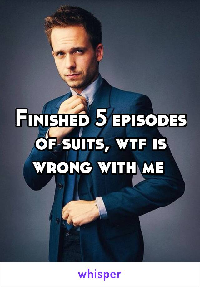 Finished 5 episodes of suits, wtf is wrong with me
