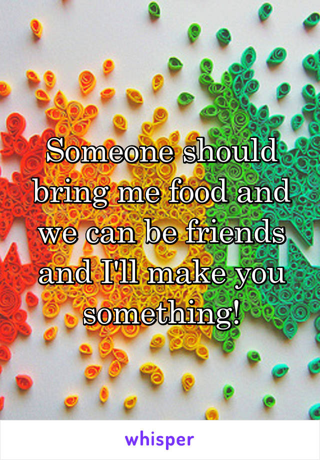 Someone should bring me food and we can be friends and I'll make you something!