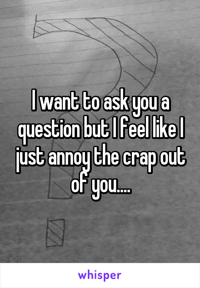 I want to ask you a question but I feel like I just annoy the crap out of you....