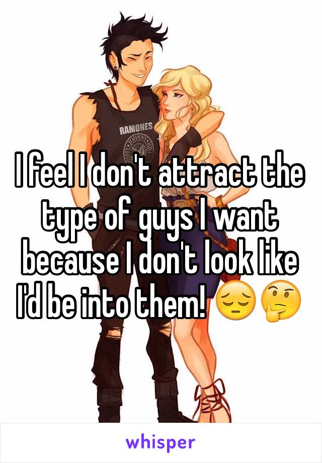 I feel I don't attract the type of guys I want because I don't look like I'd be into them! 😔🤔