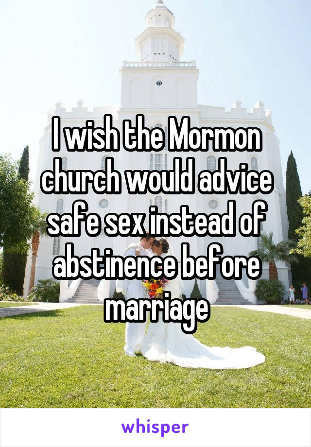 I wish the Mormon church would advice safe sex instead of abstinence before marriage