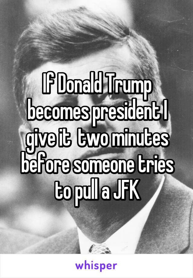 If Donald Trump becomes president I give it  two minutes before someone tries to pull a JFK