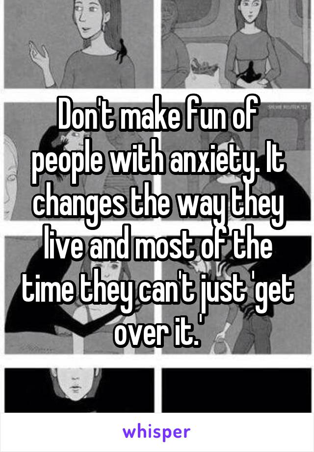 Don't make fun of people with anxiety. It changes the way they live and most of the time they can't just 'get over it.'