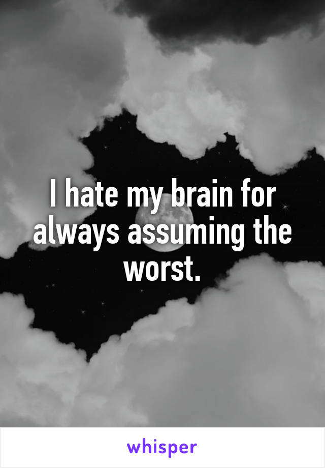 I hate my brain for always assuming the worst.