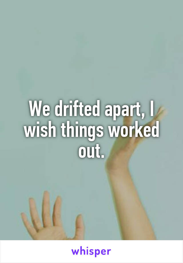 We drifted apart, I wish things worked out.