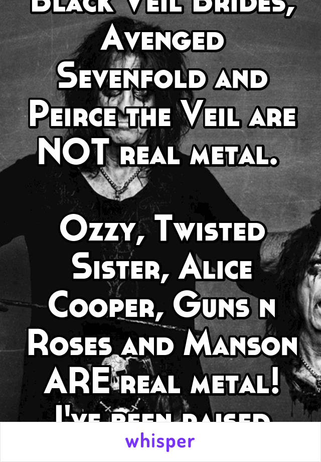 Black Veil Brides, Avenged Sevenfold and Peirce the Veil are NOT real metal.   Ozzy, Twisted Sister, Alice Cooper, Guns n Roses and Manson ARE real metal! I've been raised right!