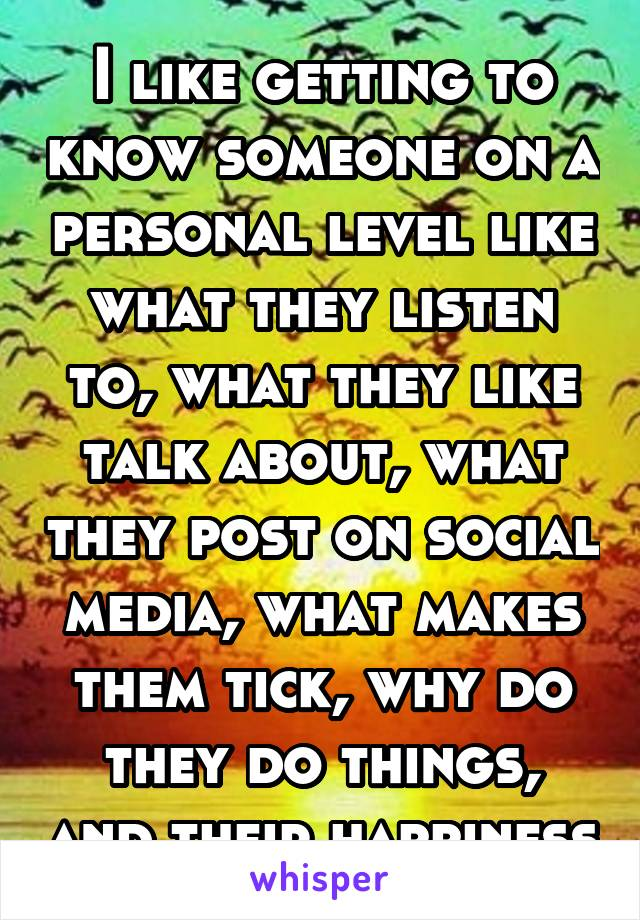 I like getting to know someone on a personal level like what they listen to, what they like talk about, what they post on social media, what makes them tick, why do they do things, and their happiness