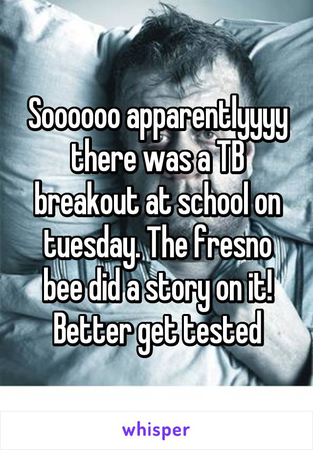 Soooooo apparentlyyyy there was a TB breakout at school on tuesday. The fresno bee did a story on it! Better get tested