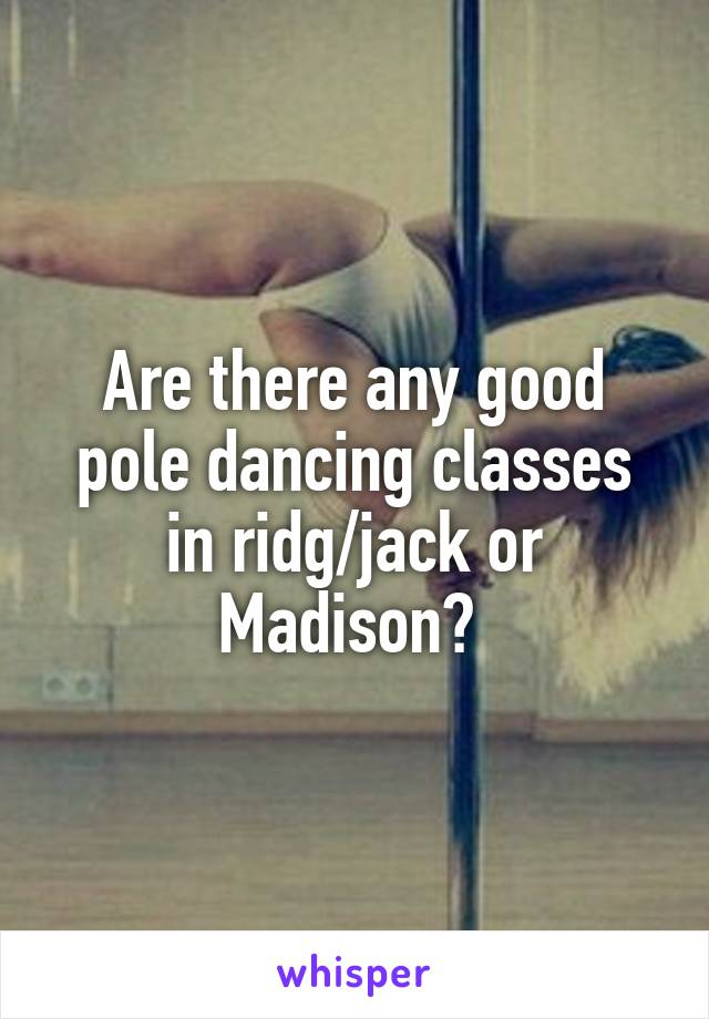 Are there any good pole dancing classes in ridg/jack or Madison?