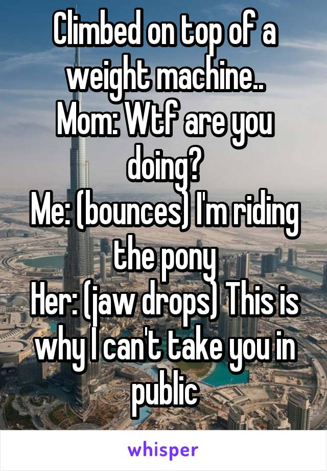 Climbed on top of a weight machine.. Mom: Wtf are you doing? Me: (bounces) I'm riding the pony Her: (jaw drops) This is why I can't take you in public