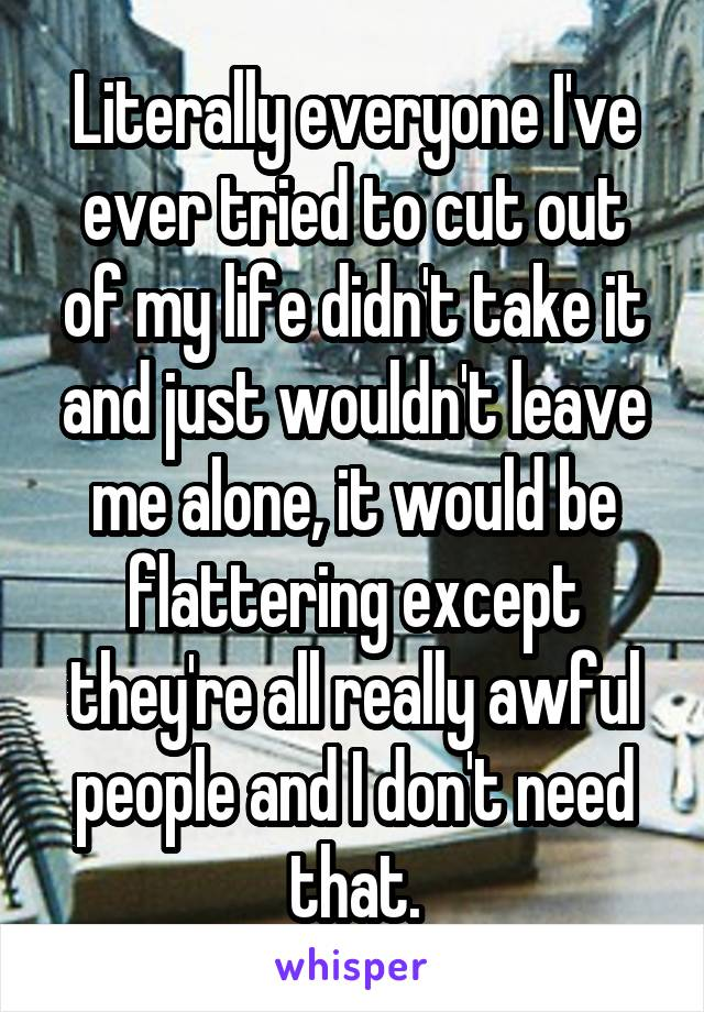 Literally everyone I've ever tried to cut out of my life didn't take it and just wouldn't leave me alone, it would be flattering except they're all really awful people and I don't need that.