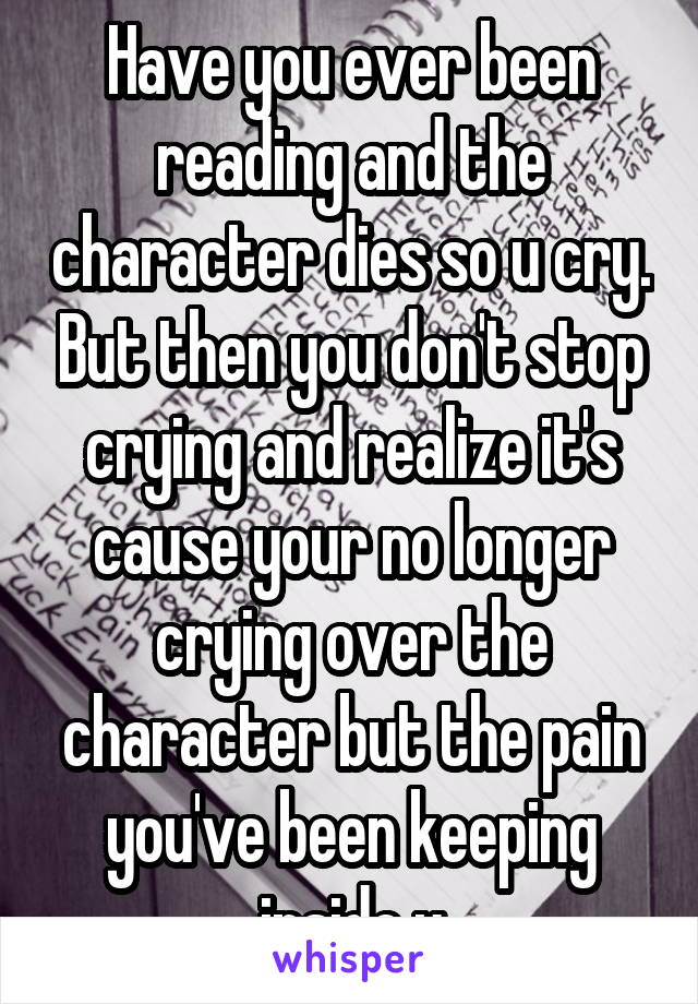 Have you ever been reading and the character dies so u cry. But then you don't stop crying and realize it's cause your no longer crying over the character but the pain you've been keeping inside u