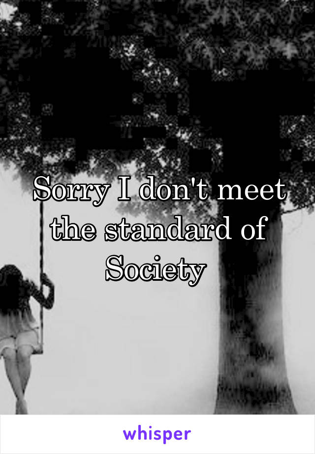 Sorry I don't meet the standard of Society