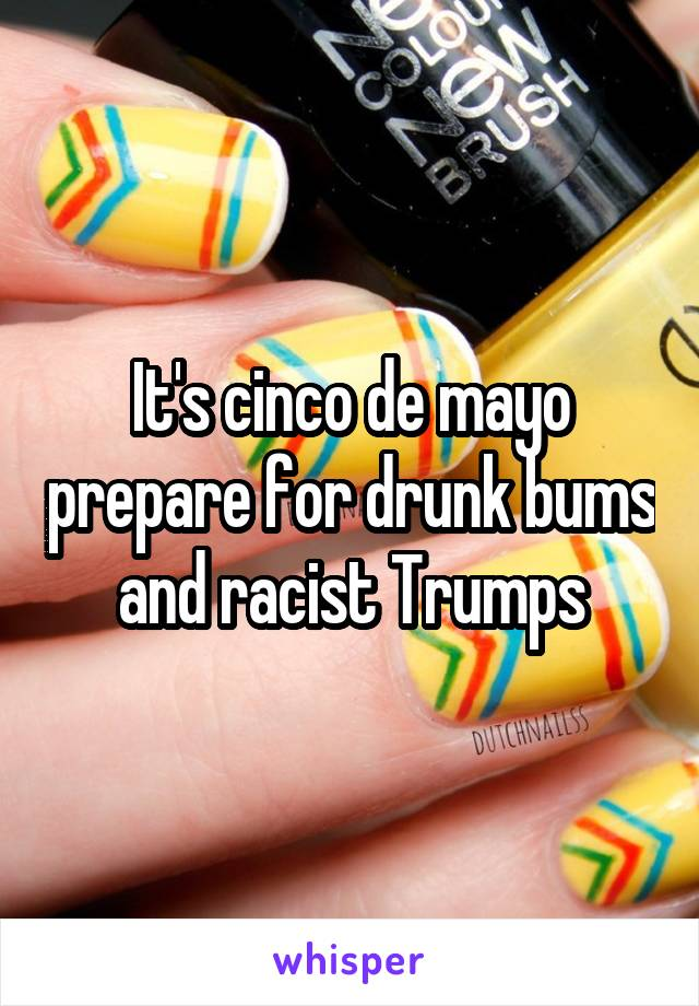 It's cinco de mayo prepare for drunk bums and racist Trumps
