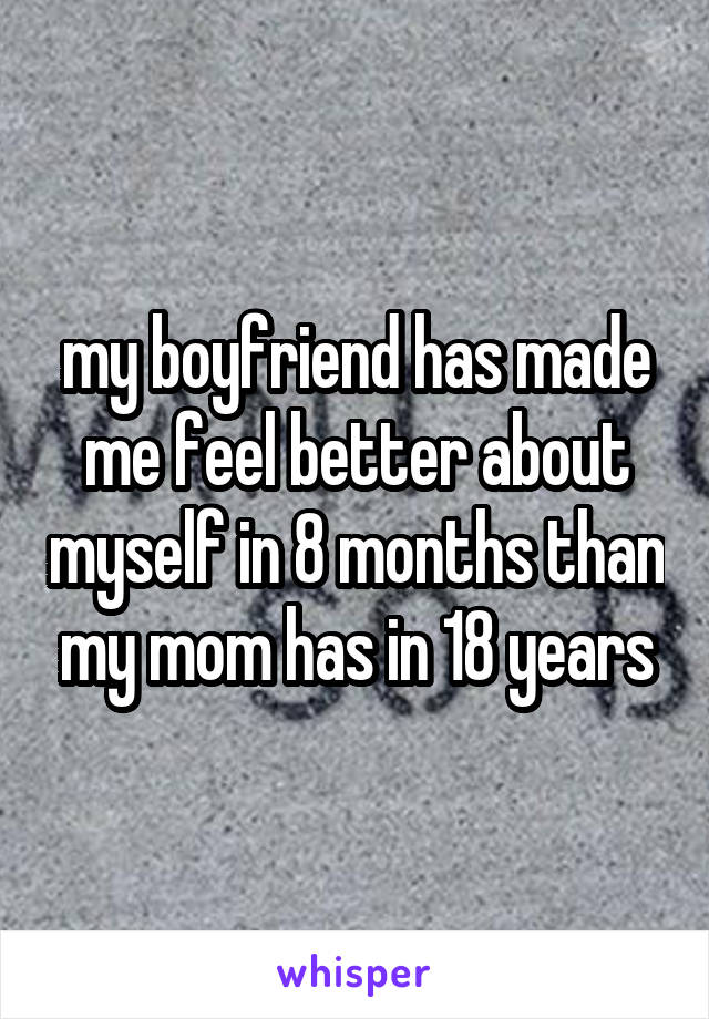 my boyfriend has made me feel better about myself in 8 months than my mom has in 18 years