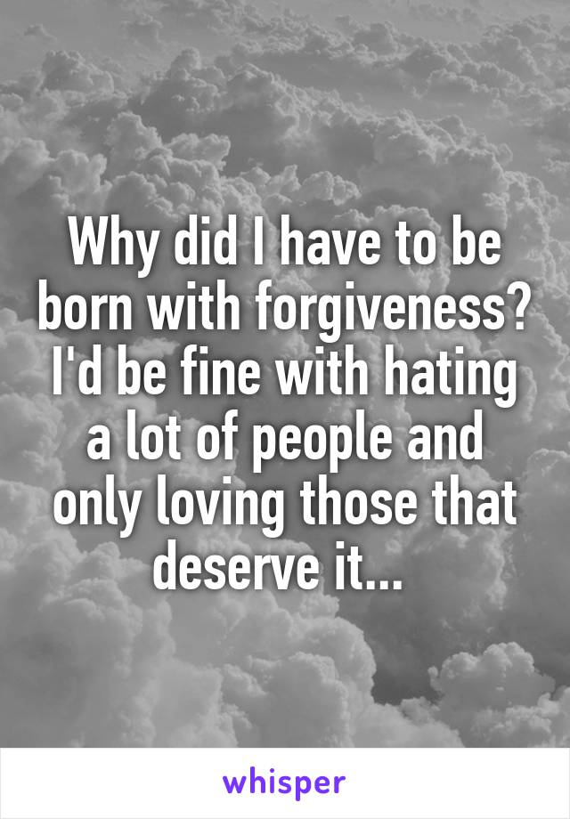 Why did I have to be born with forgiveness? I'd be fine with hating a lot of people and only loving those that deserve it...