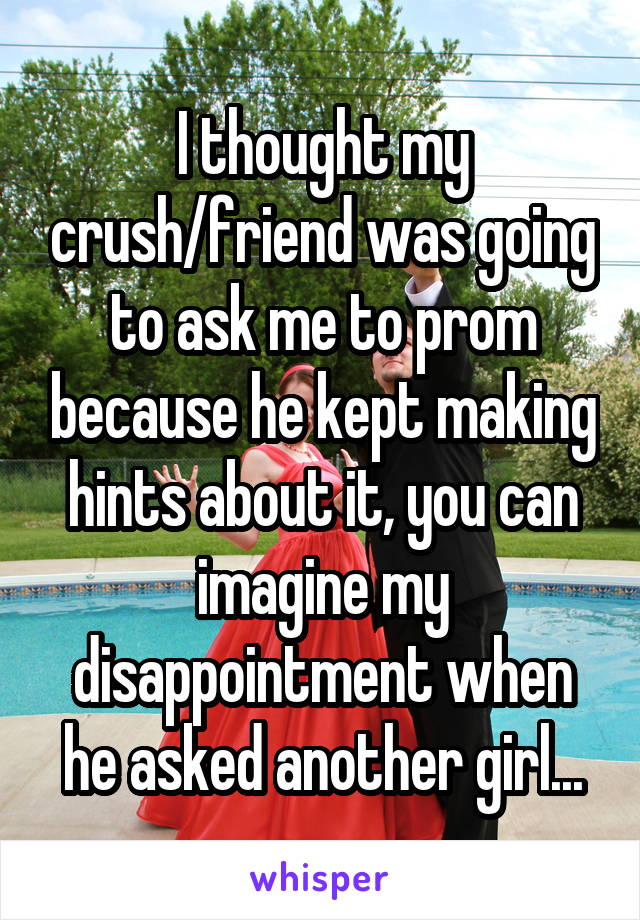 I thought my crush/friend was going to ask me to prom because he kept making hints about it, you can imagine my disappointment when he asked another girl...