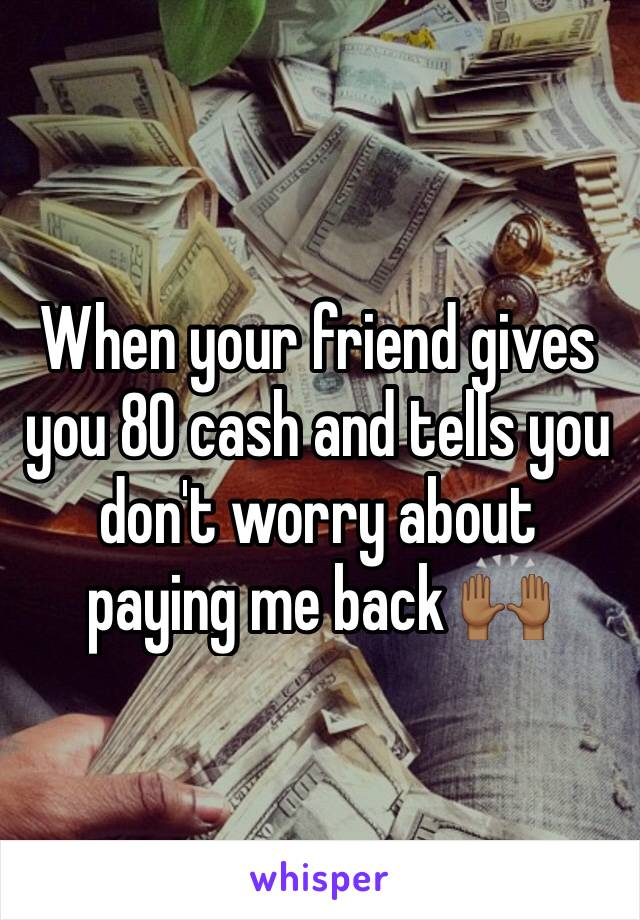 When your friend gives you 80 cash and tells you don't worry about paying me back 🙌🏾