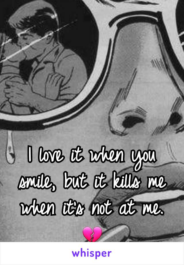 I love it when you smile, but it kills me when it's not at me.💔
