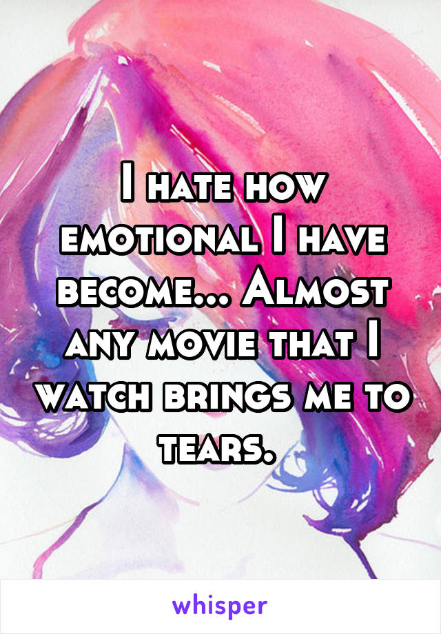 I hate how emotional I have become... Almost any movie that I watch brings me to tears.