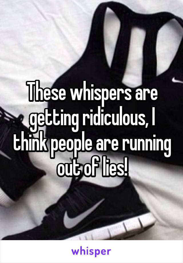 These whispers are getting ridiculous, I think people are running out of lies!
