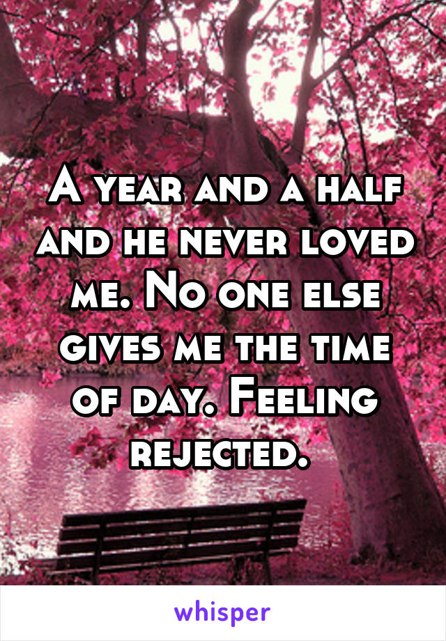 A year and a half and he never loved me. No one else gives me the time of day. Feeling rejected.