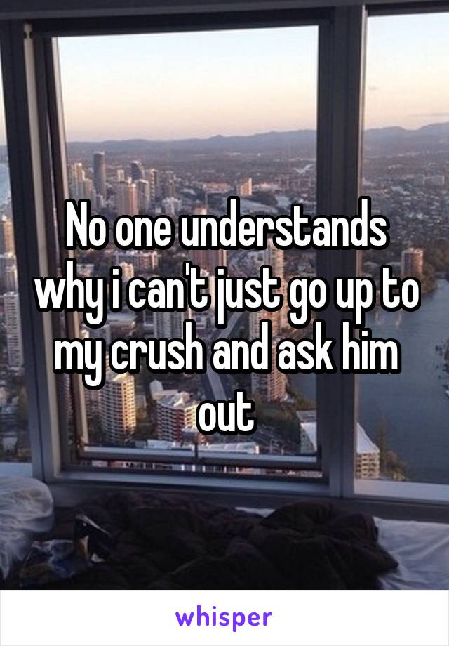 No one understands why i can't just go up to my crush and ask him out