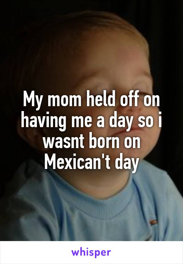 My mom held off on having me a day so i wasnt born on Mexican't day